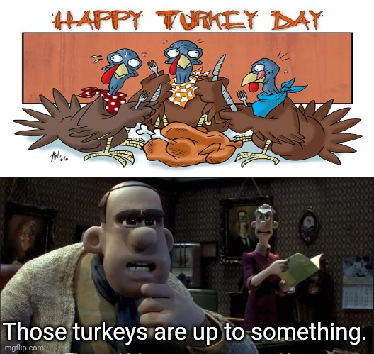 Turkey cannibalism |  Those turkeys are up to something. | image tagged in those chickens are up to something,memes,happy thanksgiving,turkey day,funny,cannibalism | made w/ Imgflip meme maker