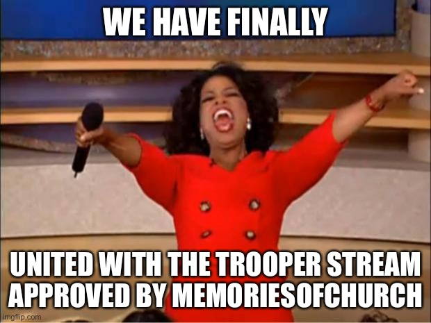 We have united with the trooper stream |  WE HAVE FINALLY; UNITED WITH THE TROOPER STREAM APPROVED BY MEMORIESOFCHURCH | image tagged in memes,oprah you get a | made w/ Imgflip meme maker