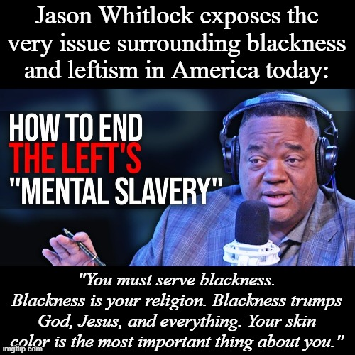 "Link in the comments |  Jason Whitlock exposes the very issue surrounding blackness and leftism in America today:; ""You must serve blackness. Blackness is your religion. Blackness trumps God, Jesus, and everything. Your skin color is the most important thing about you."" 