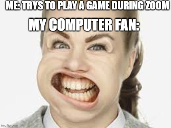 wind |  ME: TRYS TO PLAY A GAME DURING ZOOM; MY COMPUTER FAN: | image tagged in wind | made w/ Imgflip meme maker