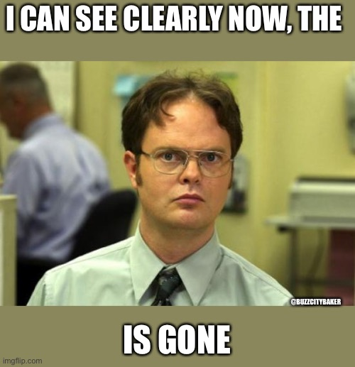 Figure it out and sing it |  I CAN SEE CLEARLY NOW, THE; @BUZZCITYBAKER; IS GONE | image tagged in memes,dwight schrute | made w/ Imgflip meme maker
