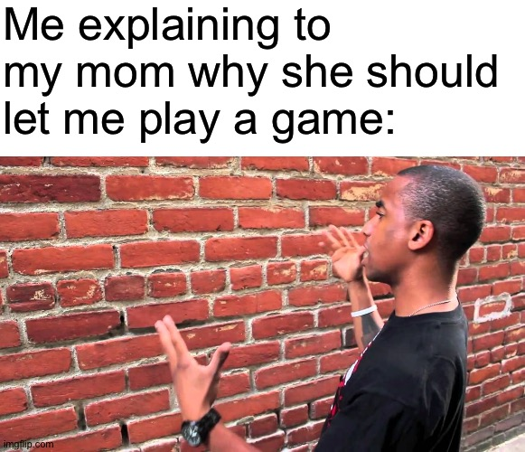 Me explaining to my mom why she should let me play a game: | image tagged in blank white template,talking to wall,memes | made w/ Imgflip meme maker