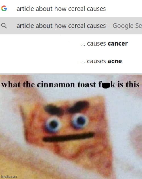 i eat cereal every day, don't have either of those | image tagged in what the cinnamon toast f is this,cereal,cancer,acne | made w/ Imgflip meme maker