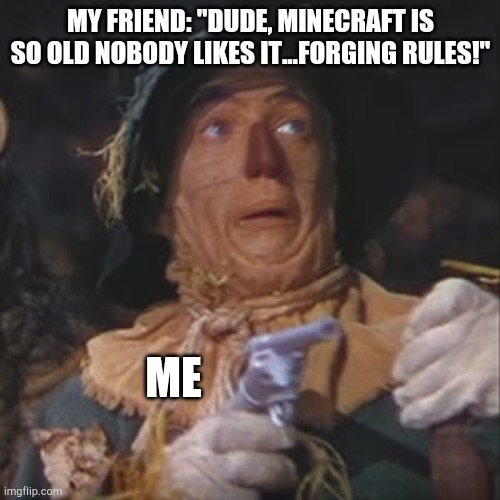 "Me |  MY FRIEND: ""DUDE, MINECRAFT IS SO OLD NOBODY LIKES IT...FORGING RULES!""; ME 