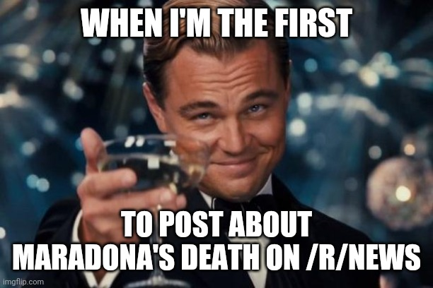 Leonardo Dicaprio Cheers |  WHEN I'M THE FIRST; TO POST ABOUT MARADONA'S DEATH ON /R/NEWS | image tagged in memes,leonardo dicaprio cheers,memes | made w/ Imgflip meme maker