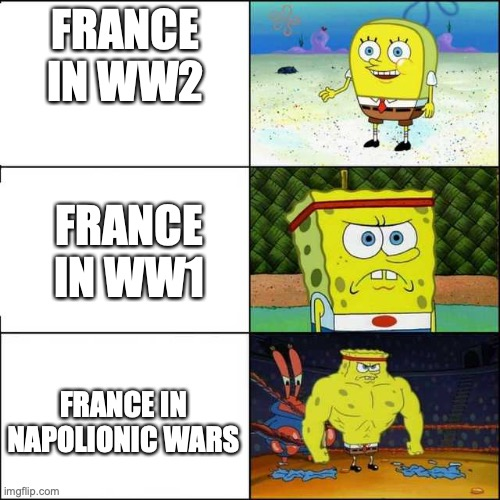 France, WTH happened |  FRANCE IN WW2; FRANCE IN WW1; FRANCE IN NAPOLIONIC WARS | image tagged in spongebob strong | made w/ Imgflip meme maker
