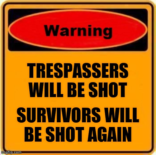 TRESPASSERS WILL BE SHOT SURVIVORS WILL BE SHOT AGAIN | image tagged in memes,warning sign | made w/ Imgflip meme maker