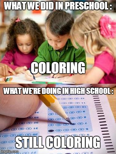 Coloring Coloring Coloring | WHAT WE DID IN PRESCHOOL : WHAT WE'RE DOING IN HIGH SCHOOL : COLORING STILL COLORING | image tagged in school,fails,kids,studying,funny | made w/ Imgflip meme maker