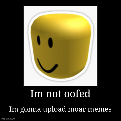 Im Back | Im not oofed | Im gonna upload moar memes | image tagged in funny,demotivationals | made w/ Imgflip demotivational maker