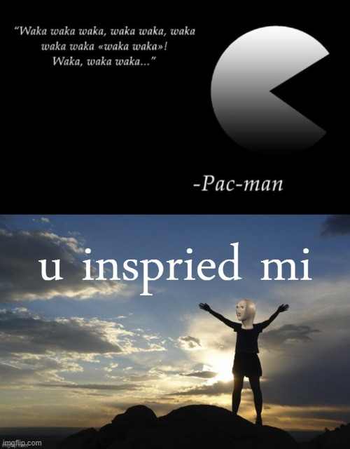 Wow what an inspiring quote! | image tagged in meme man u inspried mi,funny,pacman,quote | made w/ Imgflip meme maker