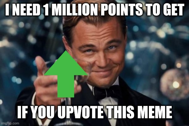 1 million points I need for. |  I NEED 1 MILLION POINTS TO GET; IF YOU UPVOTE THIS MEME | image tagged in memes,leonardo dicaprio cheers,upvote,upvotes,upvote begging | made w/ Imgflip meme maker