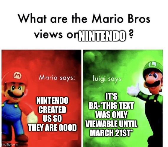 Mario Bros Views |  NINTENDO; NINTENDO CREATED US SO THEY ARE GOOD; IT'S BA-*THIS TEXT WAS ONLY VIEWABLE UNTIL MARCH 21ST* | image tagged in mario bros views | made w/ Imgflip meme maker