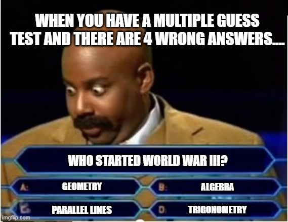 When you take a multiple guess test and there are 4 wrong answers. |  WHEN YOU HAVE A MULTIPLE GUESS TEST AND THERE ARE 4 WRONG ANSWERS.... WHO STARTED WORLD WAR III? GEOMETRY; ALGEBRA; PARALLEL LINES; TRIGONOMETRY | image tagged in quiz show meme,multiple,guess,test,school | made w/ Imgflip meme maker