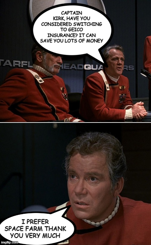 Like a Good Neighbor.... |  CAPTAIN KIRK, HAVE YOU CONSIDERED SWITCHING TO GEICO INSURANCE? IT CAN SAVE YOU LOTS OF MONEY; I PREFER SPACE FARM THANK YOU VERY MUCH | image tagged in c-in-c kirk star trek 01 | made w/ Imgflip meme maker