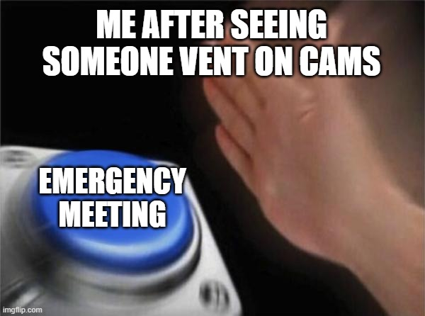 Blank Nut Button |  ME AFTER SEEING SOMEONE VENT ON CAMS; EMERGENCY MEETING | image tagged in memes,blank nut button | made w/ Imgflip meme maker