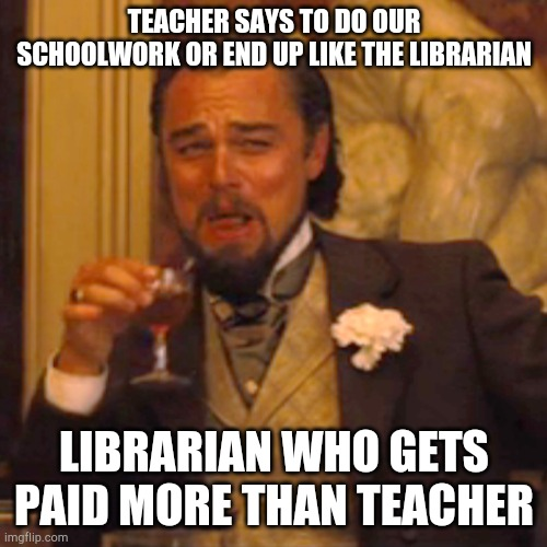 Hah |  TEACHER SAYS TO DO OUR SCHOOLWORK OR END UP LIKE THE LIBRARIAN; LIBRARIAN WHO GETS PAID MORE THAN TEACHER | image tagged in memes,laughing leo | made w/ Imgflip meme maker