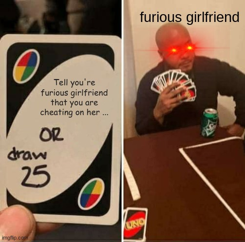 UNO Draw 25 Cards Meme |  furious girlfriend; Tell you're furious girlfriend that you are cheating on her ... | image tagged in memes,uno draw 25 cards | made w/ Imgflip meme maker