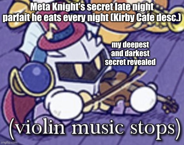 when your secret is revealed while playing the violin |  Meta Knight's secret late night parfait he eats every night (Kirby Cafe desc.); my deepest and darkest secret revealed | image tagged in violin music stops | made w/ Imgflip meme maker