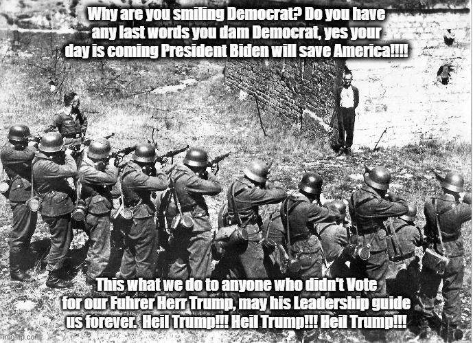 Why are you smiling Democrat? Do you have any last words you dam Democrat, yes your day is coming President Biden will save America!!!! This what we do to anyone who didn't Vote for our Fuhrer Herr Trump, may his Leadership guide us forever.  Heil Trump!!! Heil Trump!!! Heil Trump!!! | image tagged in firing squad smiling | made w/ Imgflip meme maker