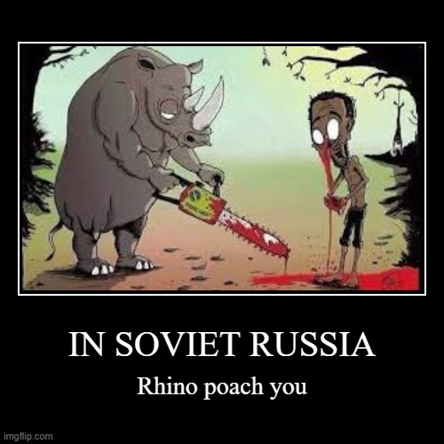 Meanwhile in the Soviet Union | IN SOVIET RUSSIA | Rhino poach you | image tagged in demotivationals,russia,in soviet russia,soviet union,animals,memes | made w/ Imgflip demotivational maker