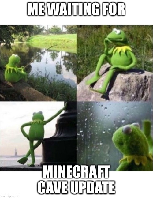 blank kermit waiting |  ME WAITING FOR; MINECRAFT CAVE UPDATE | image tagged in blank kermit waiting | made w/ Imgflip meme maker