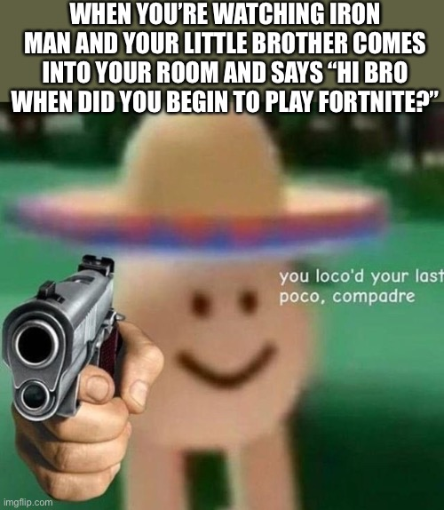 "You've loco'd your last poco, compadre |  WHEN YOU'RE WATCHING IRON MAN AND YOUR LITTLE BROTHER COMES INTO YOUR ROOM AND SAYS ""HI BRO WHEN DID YOU BEGIN TO PLAY FORTNITE?"" 