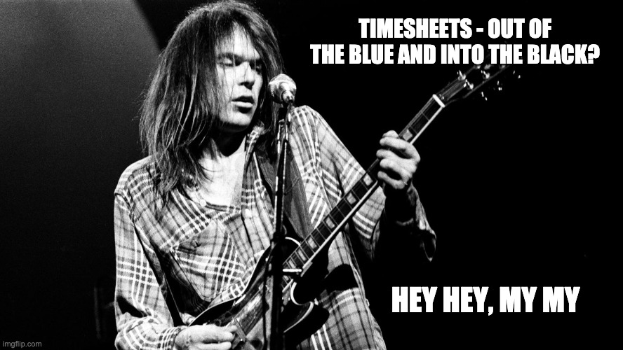 Neil Young Timesheet Reminder |  TIMESHEETS - OUT OF THE BLUE AND INTO THE BLACK? HEY HEY, MY MY | image tagged in neil young timesheet reminder,timesheet meme,hey hey my my,out of the blue an into the black | made w/ Imgflip meme maker