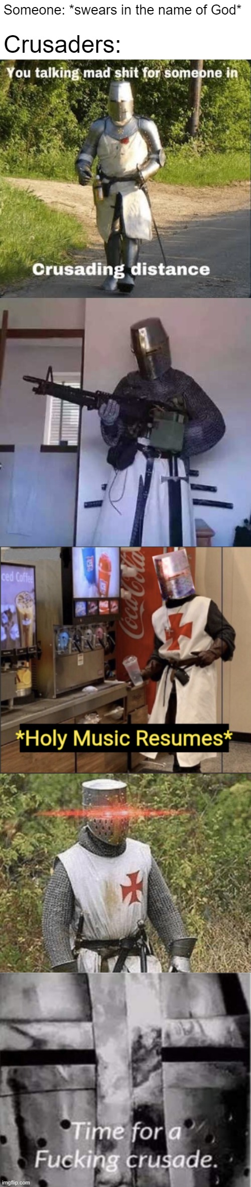 Someone: *swears in the name of God*; Crusaders: | image tagged in crusading distance,crusader knight with m60 machine gun,holy music resumes,growing stronger crusader,time for a crusade | made w/ Imgflip meme maker