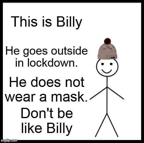 Don't be like BILLY |  This is Billy; He goes outside in lockdown. He does not wear a mask. Don't be like Billy | image tagged in memes,don't be like bill,memes about memes,lolol,can't think of a tag,yesn't | made w/ Imgflip meme maker