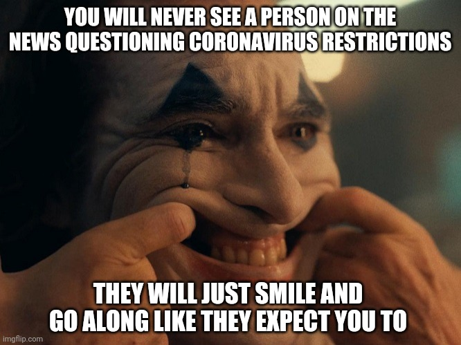 Back to your scheduled programming |  YOU WILL NEVER SEE A PERSON ON THE NEWS QUESTIONING CORONAVIRUS RESTRICTIONS; THEY WILL JUST SMILE AND GO ALONG LIKE THEY EXPECT YOU TO | image tagged in joaquin phoenix joker smiling,brainwashing,mainstream media,coronavirus | made w/ Imgflip meme maker