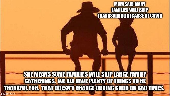 Cowboy wisdom on perspective.  Happy Thanksgiving |  MOM SAID MANY FAMILIES WILL SKIP THANKSGIVING BECAUSE OF COVID; SHE MEANS SOME FAMILIES WILL SKIP LARGE FAMILY GATHERINGS.  WE ALL HAVE PLENTY OF THINGS TO BE THANKFUL FOR.  THAT DOESN'T CHANGE DURING GOOD OR BAD TIMES. | image tagged in happy thanksgiving,perspective,cowboy wisdom,give thanks,1 thessaloians 5 18 nkjv,celebrate | made w/ Imgflip meme maker