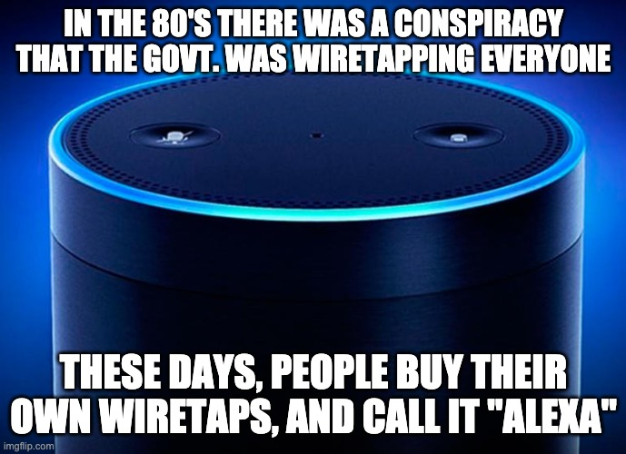 "Is this a secure line? |  IN THE 80'S THERE WAS A CONSPIRACY THAT THE GOVT. WAS WIRETAPPING EVERYONE; THESE DAYS, PEOPLE BUY THEIR OWN WIRETAPS, AND CALL IT ""ALEXA"" 