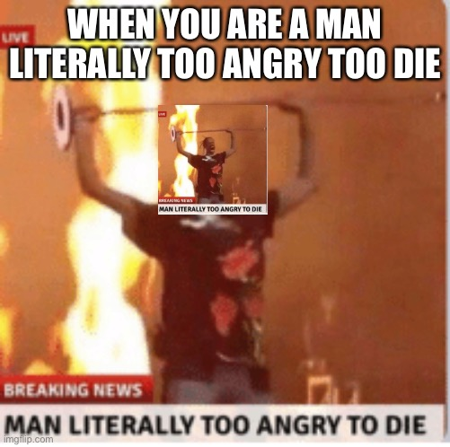 man literally too angery to die |  WHEN YOU ARE A MAN LITERALLY TOO ANGRY TOO DIE | image tagged in man literally too angery to die | made w/ Imgflip meme maker
