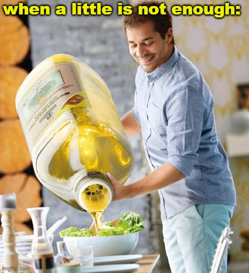 Guy pouring olive oil on the salad |  when a little is not enough: | image tagged in guy pouring olive oil on the salad,gotanypain | made w/ Imgflip meme maker