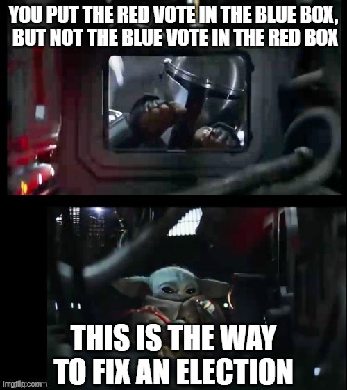 Mando n Baby Garage |  YOU PUT THE RED VOTE IN THE BLUE BOX,  BUT NOT THE BLUE VOTE IN THE RED BOX; THIS IS THE WAY TO FIX AN ELECTION | image tagged in mando n baby garage | made w/ Imgflip meme maker