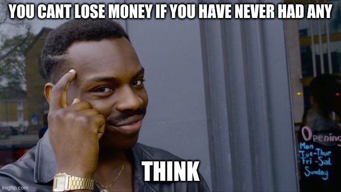Roll Safe Think About It Meme |  YOU CANT LOSE MONEY IF YOU HAVE NEVER HAD ANY; THINK | image tagged in memes,roll safe think about it | made w/ Imgflip meme maker