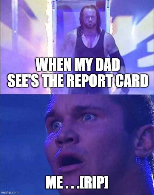Wwe |  WHEN MY DAD SEE'S THE REPORT CARD; ME . . .[RIP] | image tagged in wwe | made w/ Imgflip meme maker
