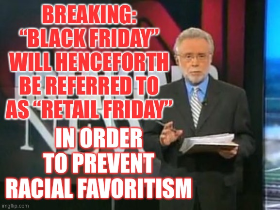 "LOL |  BREAKING: ""BLACK FRIDAY"" WILL HENCEFORTH BE REFERRED TO AS ""RETAIL FRIDAY""; IN ORDER TO PREVENT RACIAL FAVORITISM 