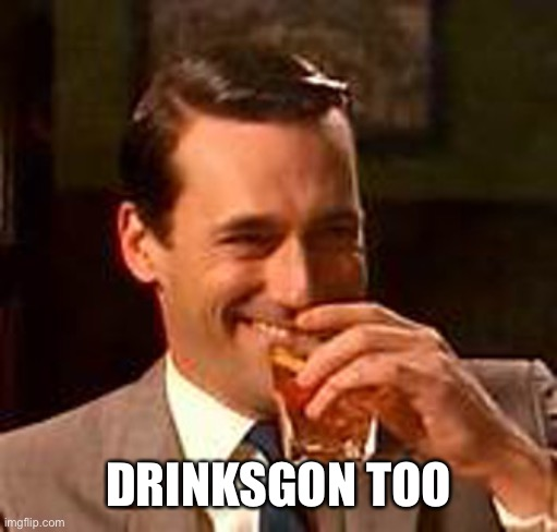 DRINKSGON TOO | image tagged in jon hamm mad men | made w/ Imgflip meme maker