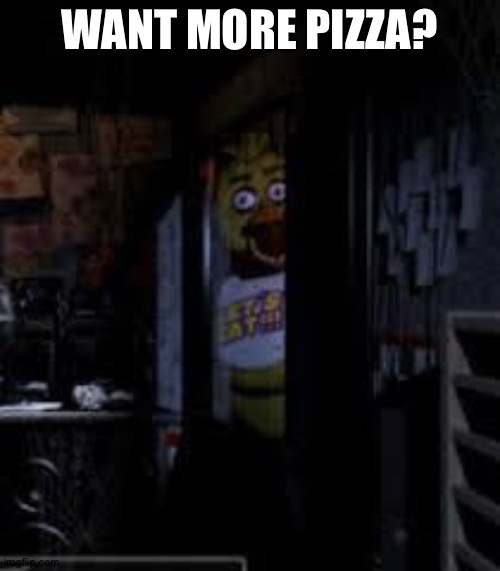 Yes pls |  WANT MORE PIZZA? | image tagged in chica looking in window fnaf | made w/ Imgflip meme maker