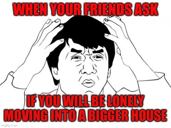 Those friends |  WHEN YOUR FRIENDS ASK; IF YOU WILL BE LONELY MOVING INTO A BIGGER HOUSE | image tagged in memes,jackie chan wtf,lonely man,single,house | made w/ Imgflip meme maker