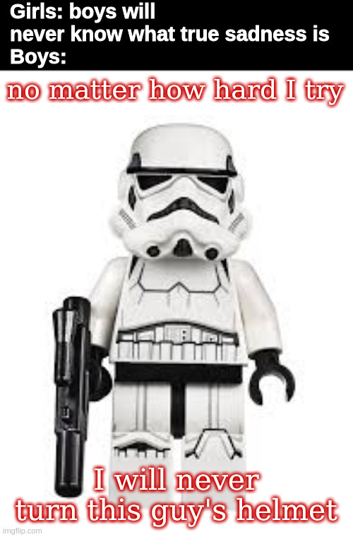 this actually IS true sadness |  Girls: boys will never know what true sadness is Boys:; no matter how hard I try; I will never turn this guy's helmet | image tagged in stormtrooper,star wars,lego,lego star wars,girls vs boys,memes | made w/ Imgflip meme maker