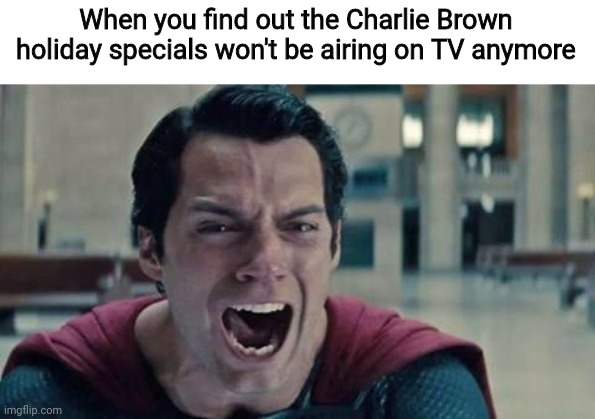 Bummer |  When you find out the Charlie Brown holiday specials won't be airing on TV anymore | image tagged in superman shout,charlie brown,holidays,happy holidays,holidays 2020,happy holidays 2020 | made w/ Imgflip meme maker