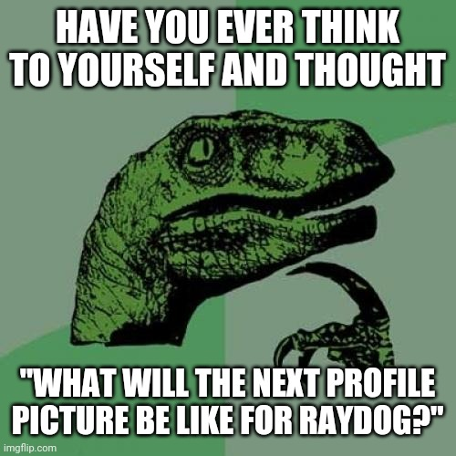 "Does anyone else have these thoughts? |  HAVE YOU EVER THINK TO YOURSELF AND THOUGHT; ""WHAT WILL THE NEXT PROFILE PICTURE BE LIKE FOR RAYDOG?"" 