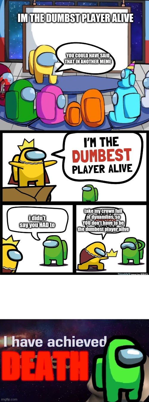 IM THE DUMBST PLAYER ALIVE; YOU COULD HAVE SAID THAT IN ANOTHER MEME; take my crown full of dynamites, so YOU don't have to be the dumbest player alive; i didn't say you HAD to; DEATH | image tagged in among us presentation,among us dumbest player,i have achieved comedy | made w/ Imgflip meme maker