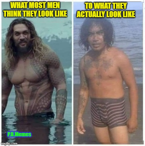 TO WHAT THEY ACTUALLY LOOK LIKE; WHAT MOST MEN THINK THEY LOOK LIKE; P.D.Memes | image tagged in funny memes,memes,sexy man,ugly guy,bodybuilder,dork | made w/ Imgflip meme maker