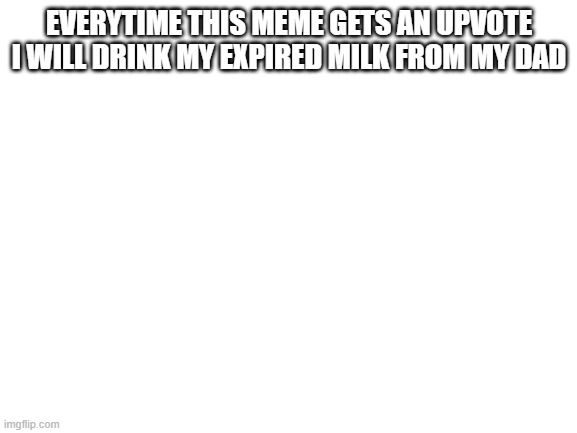 blank white template |  EVERYTIME THIS MEME GETS AN UPVOTE I WILL DRINK MY EXPIRED MILK FROM MY DAD | image tagged in blank white template | made w/ Imgflip meme maker