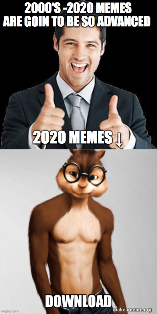 2020 memes |  2000'S -2020 MEMES ARE GOIN TO BE SO ADVANCED; 2O2O MEMES ↓ | image tagged in happy person,memes,chipmunk,download,pants,abs | made w/ Imgflip meme maker