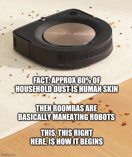 Skynet |  FACT: APPROX 80% OF HOUSEHOLD DUST IS HUMAN SKIN; THEN ROOMBAS ARE BASICALLY MANEATING ROBOTS; THIS, THIS RIGHT HERE, IS HOW IT BEGINS | image tagged in funny | made w/ Imgflip meme maker