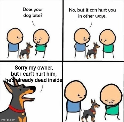 Dead inside |  Sorry my owner, but i can't hurt him, he's already dead inside | image tagged in does your dog bite,dead inside,sad,depression,hurt,pain | made w/ Imgflip meme maker